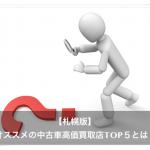 【札幌版】中古車の買取査定業者おすすめランキングTOP5とは?