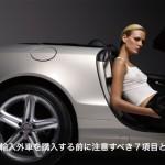 並行輸入外車を購入する前に注意したい7つのデメリットとは?